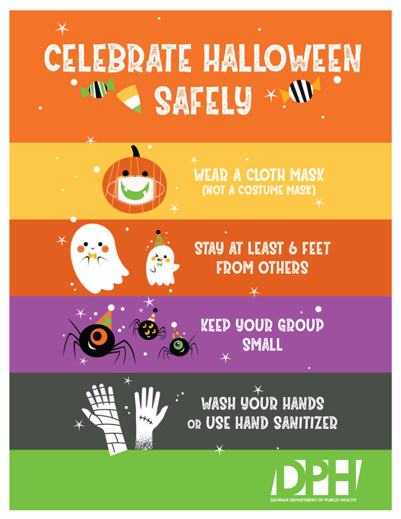 Celebrate Halloween Safely. Wear a cloth mask, stay at least 6 feet from others, keep your group small and wash your hands or use hand sanitizer.